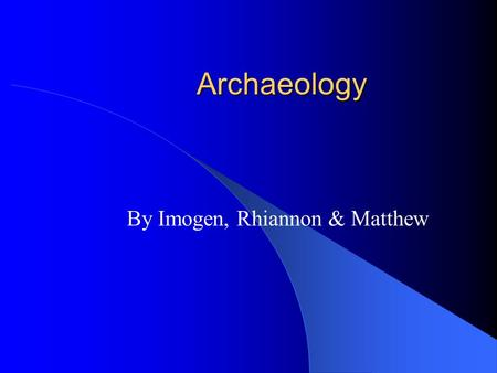 Archaeology By Imogen, Rhiannon & Matthew. What Is Archaeology You may think that archaeology is when you find somewhere dig it up and find things from.