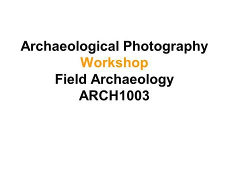 Archaeological Photography Workshop Field Archaeology ARCH1003.