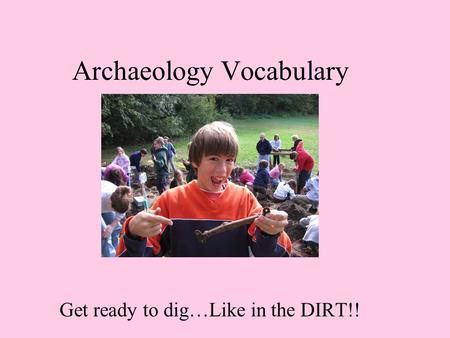 Archaeology Vocabulary Get ready to dig…Like in the DIRT!!