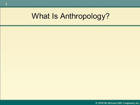 © 2008 The McGraw-Hill Companies, Inc. 1 What Is Anthropology?