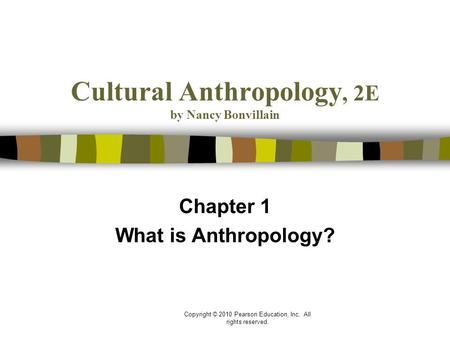 Copyright © 2010 Pearson Education, Inc. All rights reserved. Cultural Anthropology, 2E by Nancy Bonvillain Chapter 1 What is Anthropology?