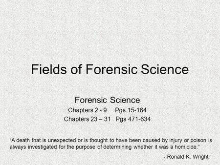 "Fields of Forensic Science Forensic Science Chapters 2 - 9 Pgs 15-164 Chapters 23 – 31 Pgs 471-634 ""A death that is unexpected or is thought to have been."
