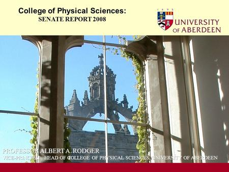 OCCASION College of Physical Sciences: SENATE REPORT 2008 PROFESSOR ALBERT A. RODGER VICE-PRINCIPAL, HEAD OF COLLEGE OF PHYSICAL SCIENCES, UNIVERSITY OF.