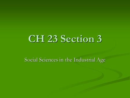 CH 23 Section 3 Social Sciences in the Industrial Age.