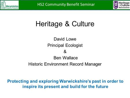 Heritage & Culture David Lowe Principal Ecologist & Ben Wallace Historic Environment Record Manager Protecting and exploring Warwickshire's past in order.