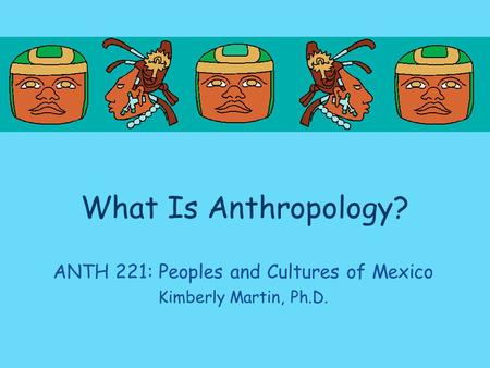 What Is Anthropology? ANTH 221: Peoples and Cultures of Mexico Kimberly Martin, Ph.D.