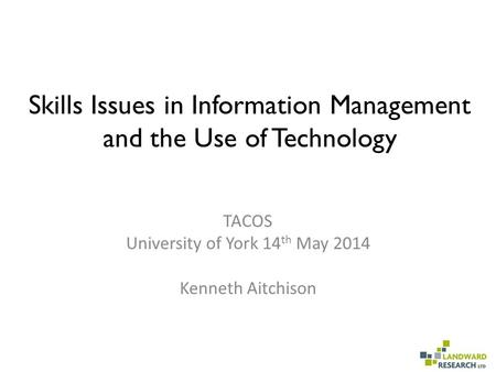 <strong>Skills</strong> Issues in Information Management and the Use of Technology TACOS University of York 14 th May 2014 Kenneth Aitchison.