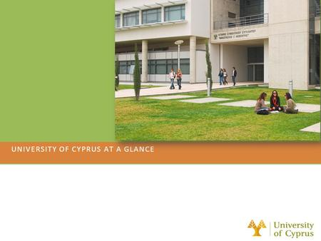 UNIVERSITY OF CYPRUS AT A GLANCE. General Information Established: 1989 First Undergraduate students (486): September 1992 (3 Faculties, 10 Departments)