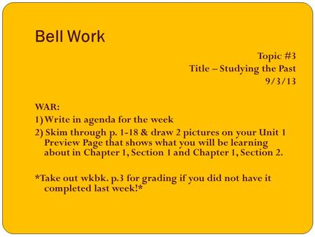 Bell Work Topic #3 Title – Studying the Past 9/3/13 WAR: 1) Write in agenda for the week 2) Skim through p. 1-18 & draw 2 pictures on your Unit 1 Preview.
