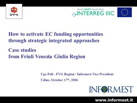 How to activate EC funding opportunities through strategic integrated approaches Case studies from Friuli Venezia Giulia Region Ugo Poli - FVG Region /