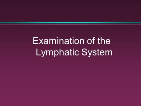 Examination of the Lymphatic System. The Lymphatic System: Function l An integral part of the immune system l Provides defense against microorganisms.