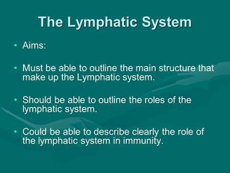 The Lymphatic System Aims: Must be able to outline the main structure that make up the Lymphatic system. Should be able to outline the roles of the lymphatic.