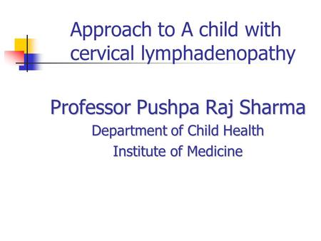 Approach to A child with cervical lymphadenopathy Professor Pushpa Raj Sharma Department of Child Health Institute of Medicine.