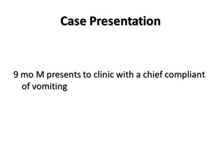 Case Presentation 9 mo M presents to clinic with a chief compliant of vomiting.