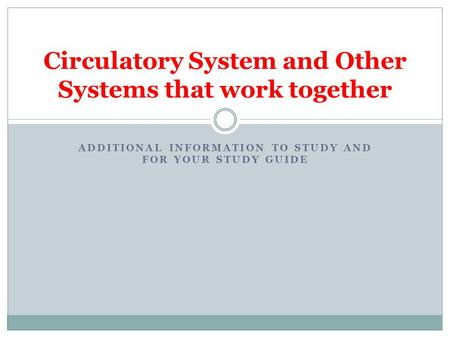 ADDITIONAL INFORMATION TO STUDY AND FOR YOUR STUDY GUIDE Circulatory System and Other Systems that work together.