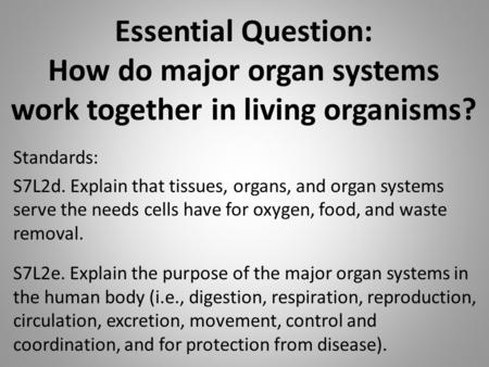 Essential Question: How do major organ systems work together in living organisms? Standards: S7L2d. Explain that tissues, organs, and organ systems serve.