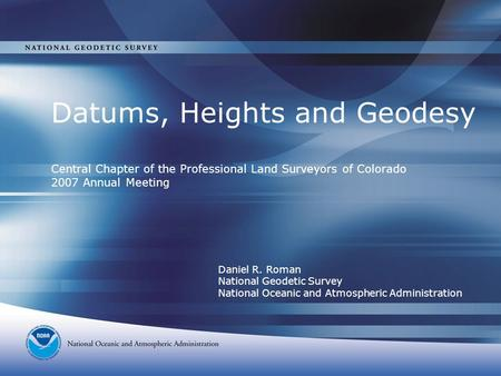 Datums, Heights and Geodesy Central Chapter of the Professional Land Surveyors of Colorado 2007 Annual Meeting Daniel R. Roman National Geodetic Survey.