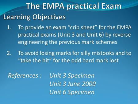 "1.To provide an exam ""crib sheet"" for the EMPA practical exams (Unit 3 and Unit 6) by reverse engineering the previous mark schemes 2.To avoid losing marks."