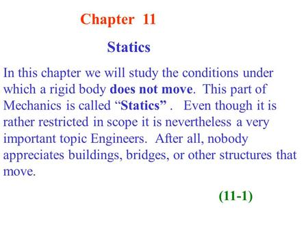 "Chapter 11 Statics In this chapter we will study the conditions under which a rigid body does not move. This part of Mechanics is called ""Statics"". Even."
