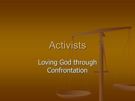 Activists Loving God through Confrontation.  ACTIVISTS ARE NOURISHED AND DEEPENED IN THEIR RELATIONSHIPS WITH GOD RESPONDING TO INJUSTICE.