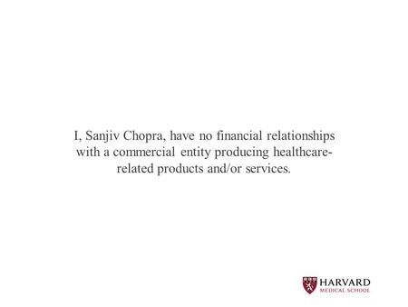 I, Sanjiv Chopra, have no financial relationships with <strong>a</strong> commercial entity producing healthcare- related products and/or services.