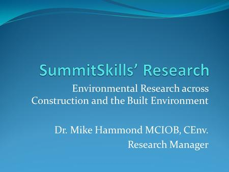Environmental Research across Construction and the Built Environment Dr. Mike Hammond MCIOB, CEnv. Research Manager.