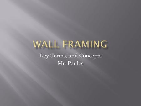 Key Terms, and Concepts Mr. Paules.  Sole Plates – Lowest horizontal strip on wall and partition framing.  Walls are laid out on two plates  Top and.