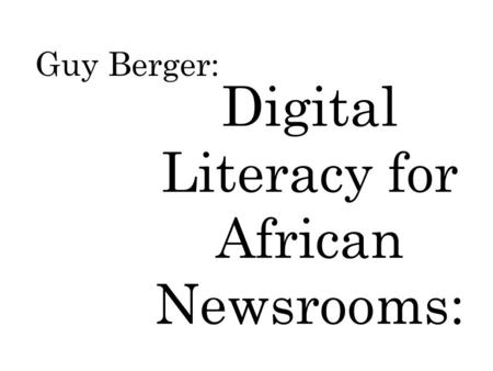Guy Berger: Digital Literacy for African Newsrooms:
