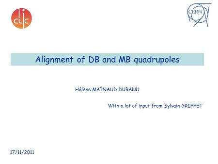 Alignment of DB and MB quadrupoles Hélène MAINAUD DURAND 17/11/2011 With a lot of input from Sylvain GRIFFET.