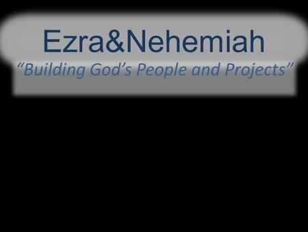 "Ezra&Nehemiah ""Building God's People and Projects"""