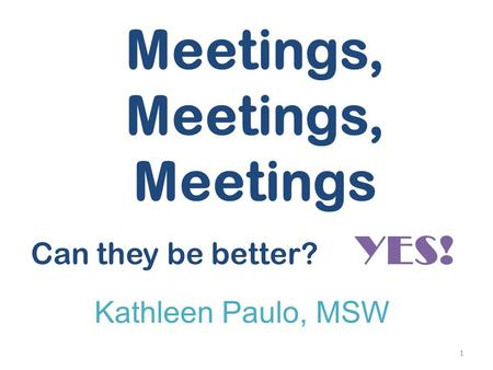 Meetings, Meetings, Meetings Can they be better? YES! Kathleen Paulo, MSW 1.