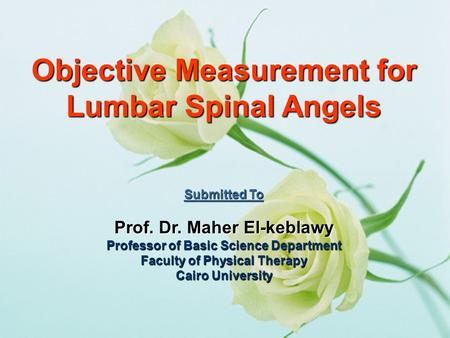 Objective Measurement for Lumbar Spinal Angels Submitted To Prof. Dr. Maher El-keblawy Professor of Basic Science Department Faculty of Physical Therapy.