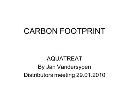 CARBON FOOTPRINT AQUATREAT By Jan Vandersypen Distributors meeting 29.01.2010.
