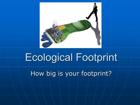 Ecological Footprint How big is your footprint?. What is a footprint? Footprint – a mark left on the Earth, varying in size from person to person Footprint.