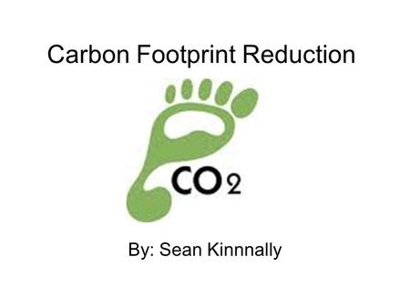 Carbon Footprint Reduction By: Sean Kinnnally. What is it? A carbon footprint is a measure of our impact on the environment, and the climate, through.