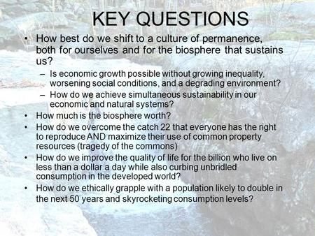 KEY QUESTIONS How best do we shift to a culture of permanence, both for ourselves and for the biosphere that sustains us? –Is economic growth possible.