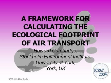ICRAT, 2004, Zilina, Slovakia A FRAMEWORK FOR CALCULATING THE ECOLOGICAL FOOTPRINT OF AIR TRANSPORT Howard Cambridge, Stockholm Environment Institute,