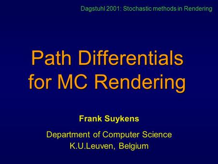 Path Differentials for MC Rendering Frank Suykens Department of Computer Science K.U.Leuven, Belgium Dagstuhl 2001: Stochastic methods in Rendering.