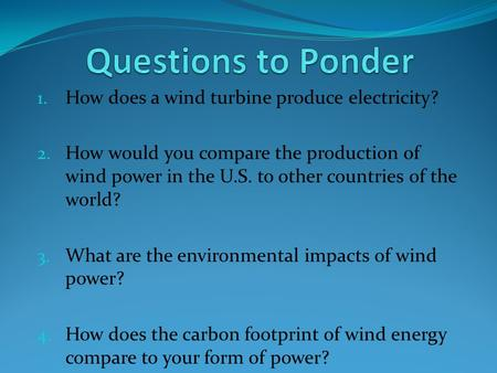 1. How does a wind turbine produce electricity? 2. How would you compare the production of wind power in the U.S. to other countries of the world? 3. What.