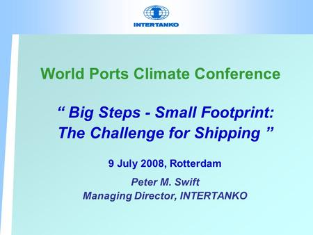 "World Ports Climate Conference "" Big Steps - Small Footprint: The Challenge for Shipping "" 9 July 2008, Rotterdam Peter M. Swift Managing Director, INTERTANKO."