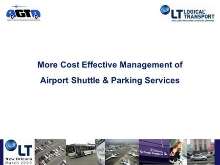 New Orleans March 2009 More Cost Effective Management of Airport Shuttle & Parking Services.