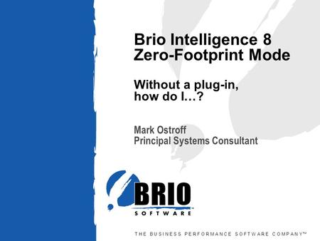 T H E B U S I N E S S P E R F O R M A N C E S O F T W A R E C O M P A N Y™ Brio Intelligence 8 Zero-Footprint Mode Without a plug-in, how do I…? Mark Ostroff.