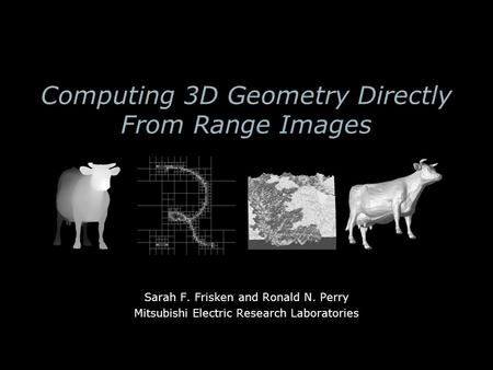 Computing 3D Geometry Directly From Range Images Sarah F. Frisken and Ronald N. Perry Mitsubishi Electric Research Laboratories.