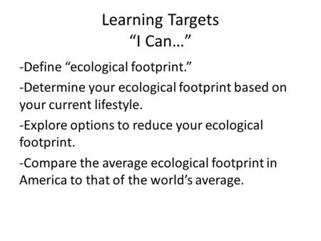 "Learning Targets ""I Can…"" -Define ""ecological footprint."" -Determine your ecological footprint based on your current lifestyle. -Explore options to reduce."