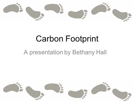 Carbon Footprint A presentation by Bethany Hall. What is a carbon footprint? A carbon footprint is the total amount of greenhouse gasses emitted by an.