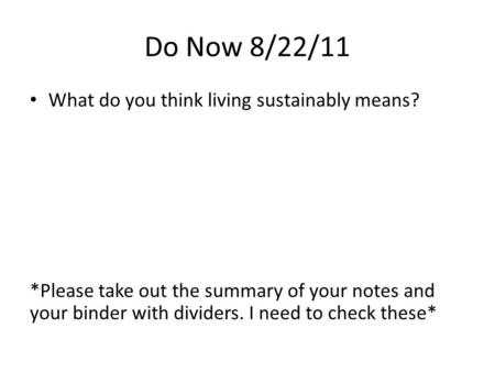 Do Now 8/22/11 What do you think living sustainably means? *Please take out the summary of your notes and your binder with dividers. I need to check these*