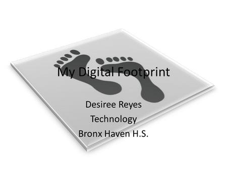 My Digital Footprint Desiree Reyes Technology Bronx Haven H.S.