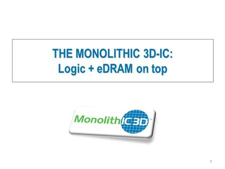 MonolithIC 3D  Inc. Patents Pending 1 THE MONOLITHIC 3D-IC: Logic + eDRAM on top.