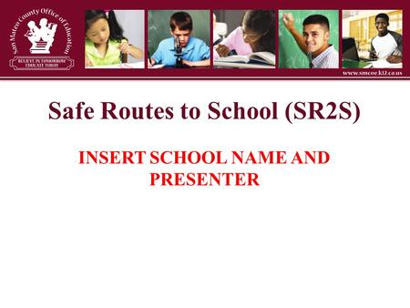 Safe Routes to School (SR2S) INSERT SCHOOL NAME AND PRESENTER.