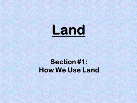 Land Section #1: How We Use Land. How Can We Find Out How Land is Used? Maps Aerial photographs Field surveys Computerized mapping systems.